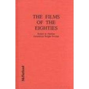 The Films of the Eighties: A Complete, Qualitative Filmography to Over 3400 Feature-Length English ...