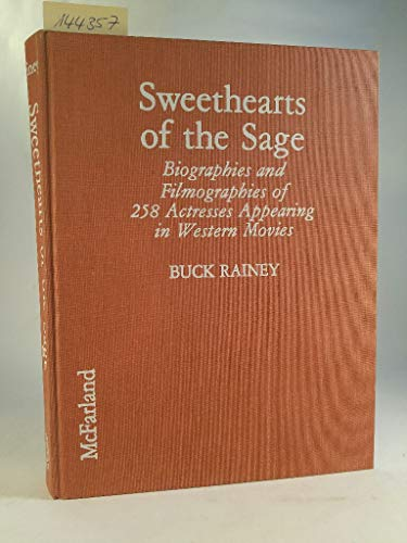 SWEETHEARTS OF THE SAGE: Biographies and Filmographies of 258 Actresses Appearing in Western Movies - Buck Rainey