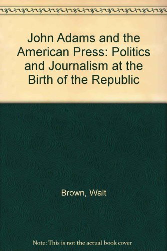 John Adams and the American Press: Politics and Journalism at the Birth of the Republic: Brown, ...