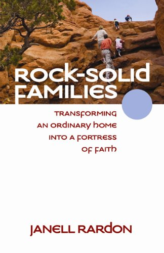 Rock-Solid Families: Transforming an Ordinary Home into a Fortress of Faith: Janell Rardon