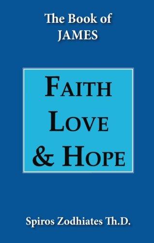 The Book of James, Faith, Love & Hope: An Exposition of the Epistle of James: Zodhiates, Spiros