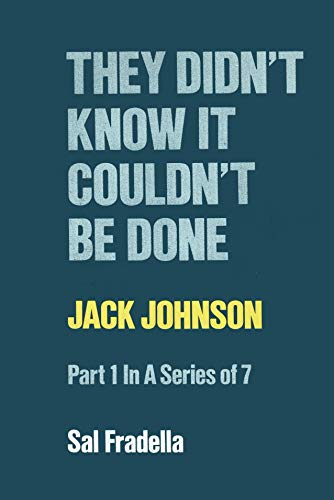 They Didn't Know It Couldn't Be Done Pt 1: Jack Johnson: Fradella, Sal