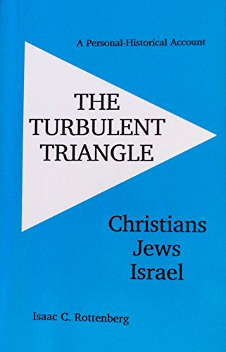 The Turbulent Triangle: Christians-Jews-Israel: A Personal-Historical Account: Isaac C. Rottenberg