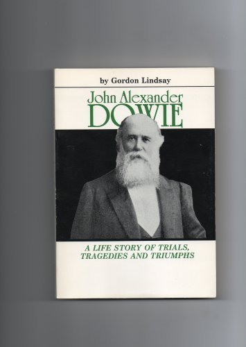 John Alexander Dowie: A Life Story of: Gordon Lindsay