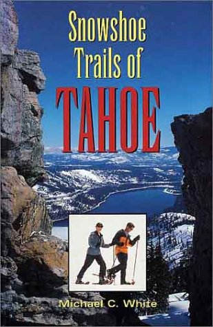 Snowshoe Trails of Tahoe: White, Michael C.; White, Mike