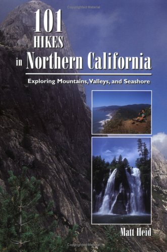 101 Hikes in Northern California: Exploring Mountains, Valleys, and Seashore: Heid, Matt