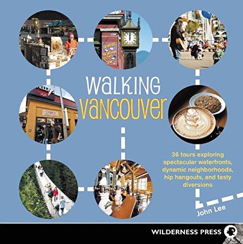 Walking Vancouver: 36 Walking Tours Exploring Spectacular Waterfront, Dynamic Neighborhoods, Hip ...