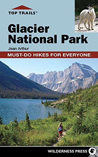 Top Trails: Glacier National Park: Must-Do Hikes for Everyone: Arthur, Jean