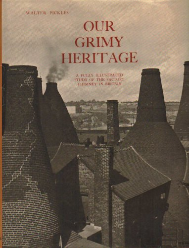 Our Grimy Heritage: A Fully Illustrated Study of the Factory Chimney in Britain: Walter Pickles
