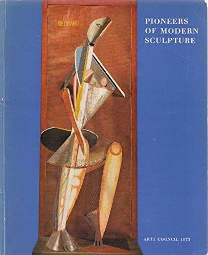Pioneers of modern sculpture: [catalogue of an exhibition held at the] Hayward Gallery, London, 20 July-23 September 1973 (0900085908) by Albert Edward Elsen