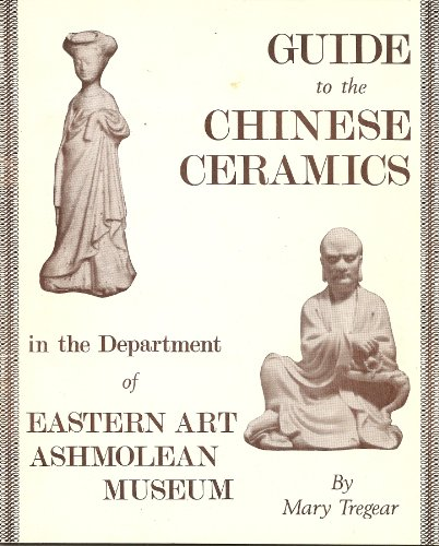Guide to the Chinese Ceramics in the Department of Eastern Art Ashmolean Museum: Tregear, Mary.