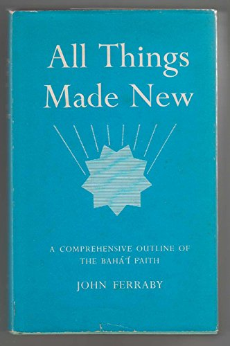 All Things Made New: Comprehensive Outline of the Baha'i Faith: Ferraby, John