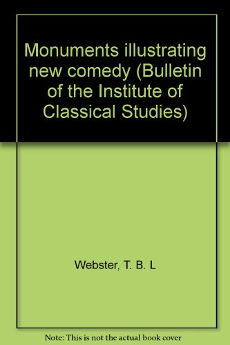 Monuments illustrating new comedy (Bulletin of the Institute of Classical Studies): Webster, T. B. ...