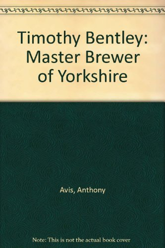 Timothy Bentley: Master Brewer of Yorkshire (0900746742) by Anthony Avis