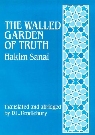 The Walled Garden of Truth: The Hadiqa: Abu Al-Majd Majdud Ibn Adam Sanai Al-Ghaznavi