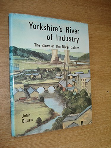 YORKSHIRE'S RIVER OF INDUSTRY : The Story of the River Calder