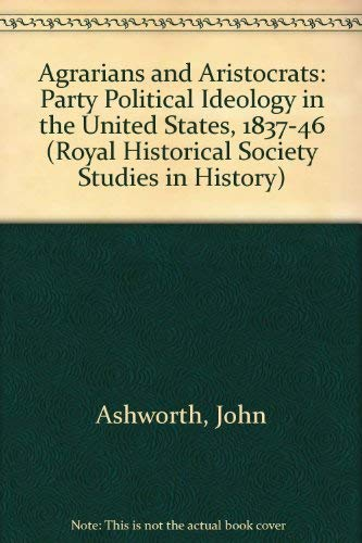 Agrarians and Aristocrats: Party Political Ideology in the United States, 1837-1846 (Royal ...