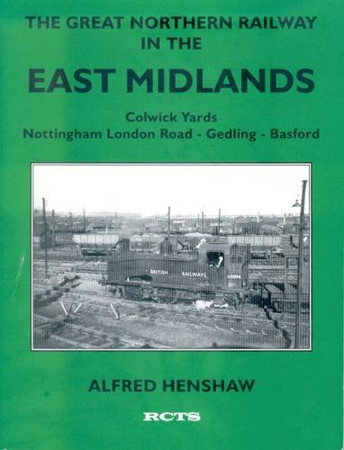 9780901115843: The Great Northern Railway in the East Mmidlands: Rise and Fall of the Colwick Yards, Nottingham London Road - Gedling - Basford (Great Northern Railway in the East Midlands) (Pt.1)