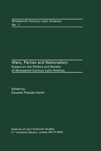 Wars, Parties and Nationalism: Essays on the Politics and Society of Nineteenth-Century Latin ...