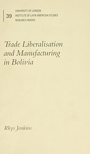 Trade Liberalisation and Manufacturing in Bolivia (University of London, Institute of Latin ...