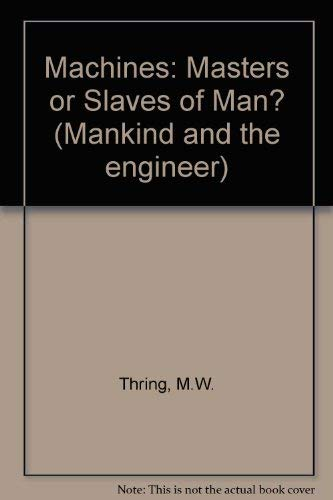Machines - masters or slaves of man?: Thring, M. W