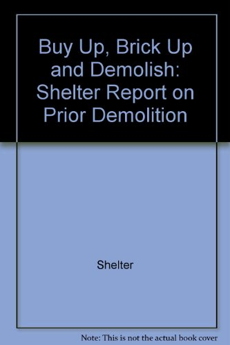 Buy Up, Brick Up and Demolish: Shelter Report on Prior Demolition (9780901242488) by Shelter