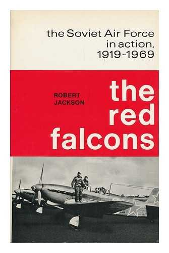 The Red Falcons: The Soviet Air Force in Action, 1919-1969: Jackson, Robert