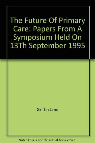 The Future of Primary Care : Papers from a Symposium Held on 13th September 1995: Griffin, Jane (ed...