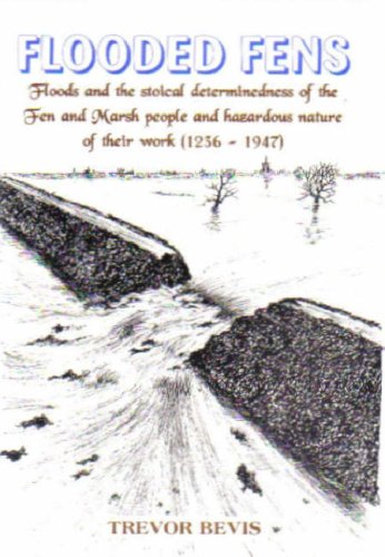 Flooded Fens: Floods and the Stoical Determinedness of the Fen and Marsh People 1236-1947: Trevor ...