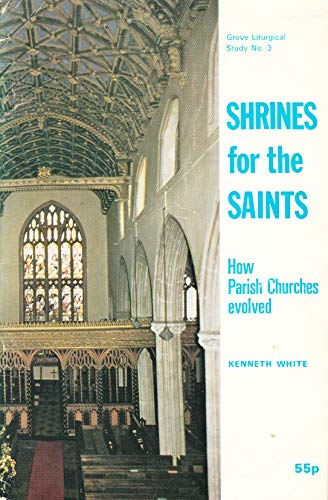 Shrines for the Saints: How Parish Churches Evolved (Grove liturgical studies ; no. 3) (0901710741) by Kenneth C. White