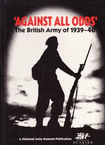 Against All Odds - The British Army of 1939 - 1940: Smurthwaite , David - ed.