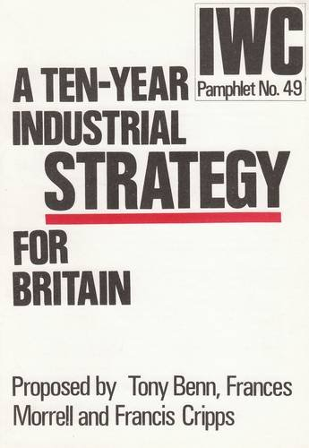 Ten-year Industrial Strategy for Britain (IWC pamphlet) (0901740470) by Benn, Tony; etc.