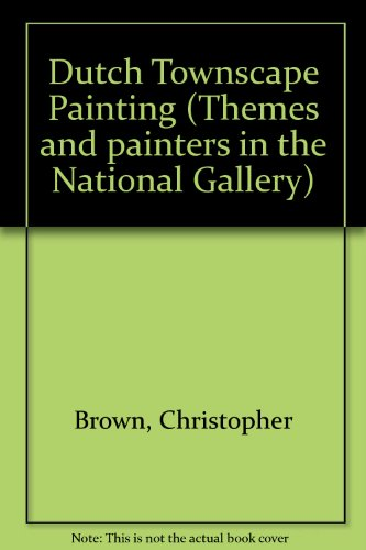 Dutch Townscape Painting (Themes and painters in the National Gallery) (9780901791443) by Christopher Brown
