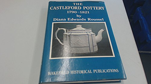 The Castleford Pottery 1790-1821: Roussel, Diana Edwards