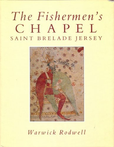 Fishermen's Chapel: Saint Brelade Jersey: Its Archaeology, Architecture, Wall Paintings and Conse...