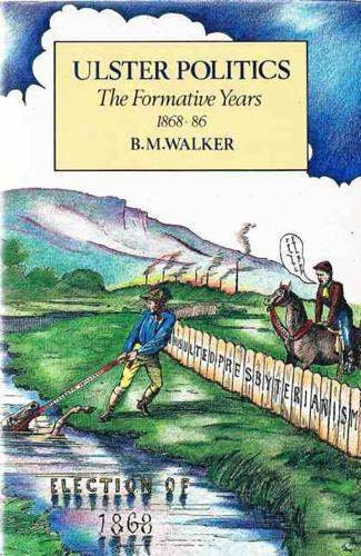 Ulster Politics the Formative Years 1868-86: Walker B M