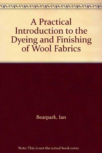 A Practical Introduction to the Dyeing and Finishing of Wool Fabrics: Ian Bearpark