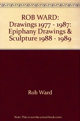 Rob Ward Drawings 1977-1987: Epiphany Drawings and Sculpture 1988-1989: Ward Rob
