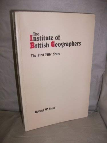 The Institute of British Geographers: The First Fifty Years: Steel, Robert