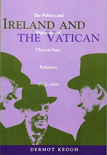 Ireland and the Vatican: The Politics and Diplomacy of Church-State Relations, 1922-1960 (Irish ...
