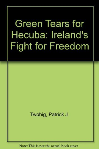 Green Tears for Hecuba: Ireland's Fight for Freedom: Twohig, Patrick J.