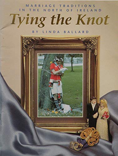 Tying the Knot: Marriage Tradition in the North of Ireland: Ballard, Linda-May