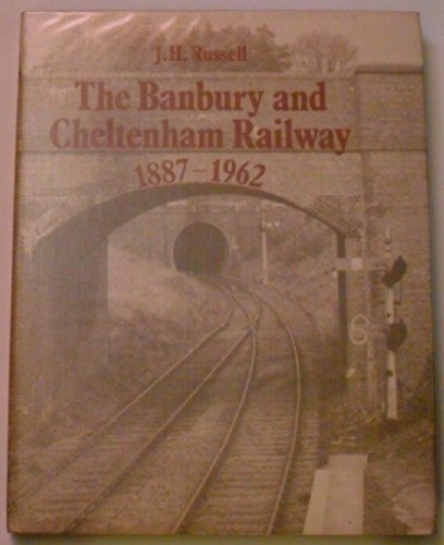 The Banbury and Cheltenham Railway 1887 - 1962: Russell, J. H.