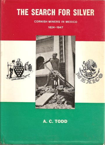 The Search for Silver: Cornish Miners in Mexico, 1824-1947: Todd, A. C.