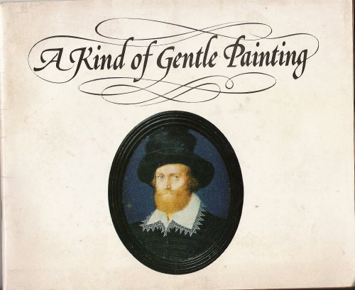 9780902989245: A kind of gentle painting : [catalogue of] an exhibition of miniatures by the Elizabethan court artists Nicholas Hilliard and Isaac Oliver, 16 August-14 September 1975, the Scottish Arts Council Gallery ...