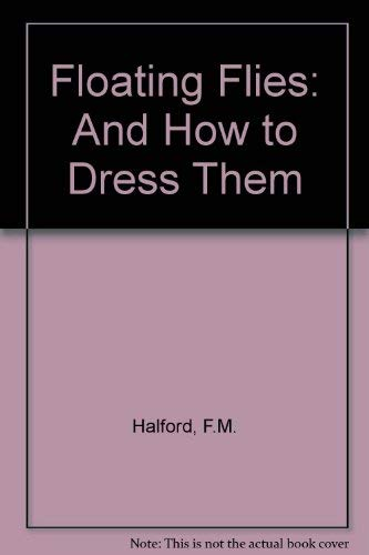 Floating Flies and How to Dress Them: Halford, Frederic M.