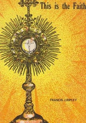 This is The Faith: Ripley, Francis J