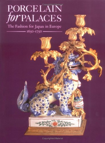 Porcelain for Palaces. The Fashion for Japan in Europe 1650-1750.