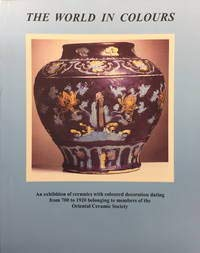 The World in Colours: An Exhibition of Ceramics with Coloured Decoration Dating from 700 to 1920 ...