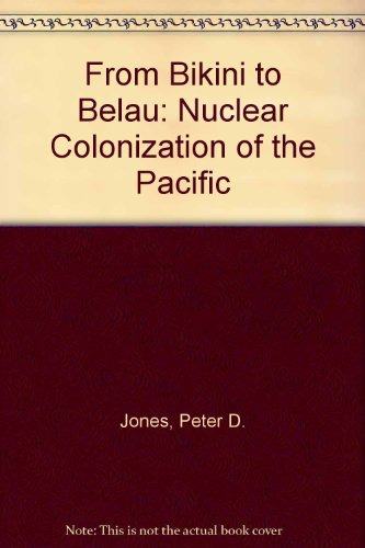 From Bikini to Belau: Nuclear Colonization of the Pacific: Jones, Peter D.